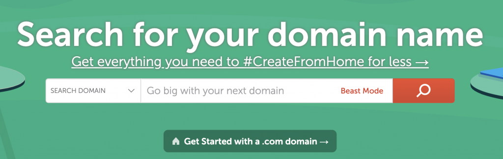 Search for your domain name  Get everything_you need to #CreateFromHome for less -+  SEARCH DOMAIN  Go big with your next domain  A Get Started with a .com domain -9  Beast Mode